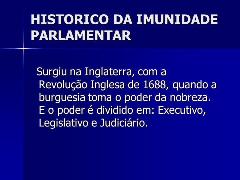 HISTORICO DA IMUNIDADE PARLAMENTAR Surgiu na Inglaterra, com a Revolução Inglesa de 1688, quando a burguesia toma o poder da nobreza. E o poder é divi