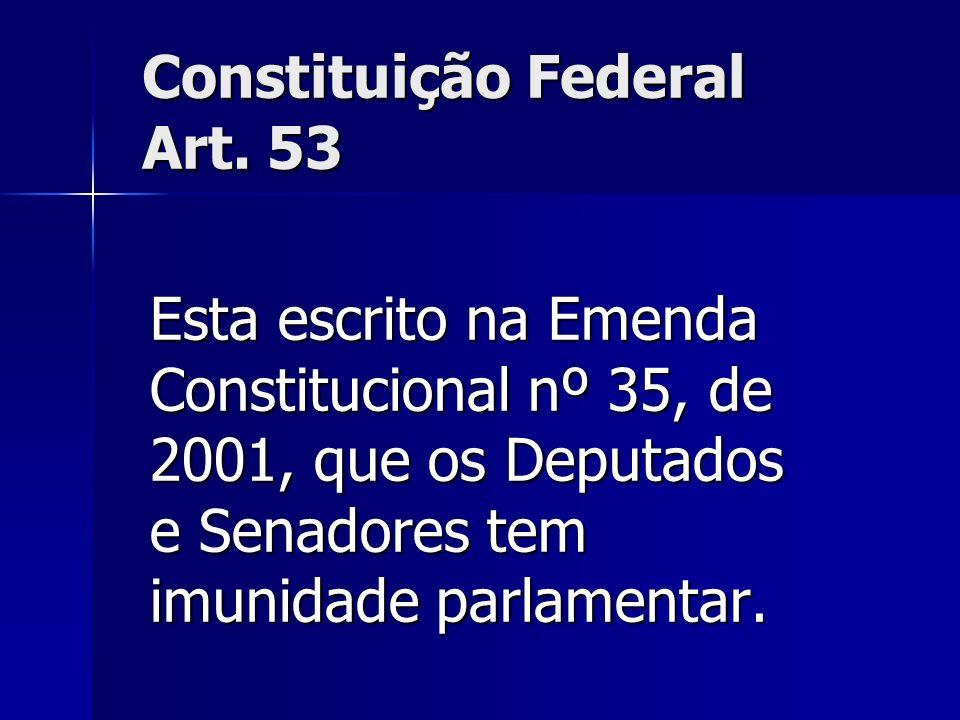 Constituição Federal Art. 53 Esta escrito na Emenda Constitucional nº 35, de 2001, que os Deputados e Senadores tem imunidade parlamentar.