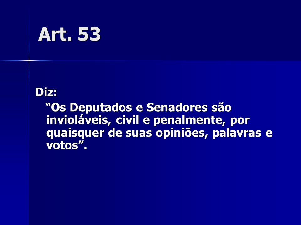 Art. 53 Diz: Os Deputados e Senadores são invioláveis, civil e penalmente, por quaisquer de suas opiniões, palavras e votos. Os Deputados e Senadores