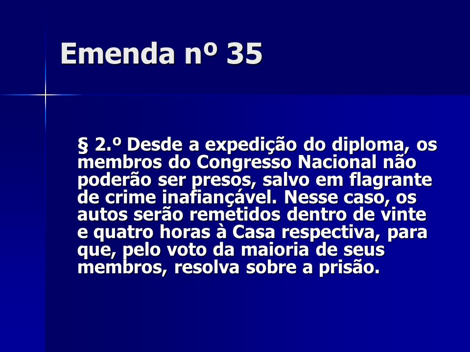 Emenda nº 35 § 2.º Desde a expedição do diploma, os membros do Congresso Nacional não poderão ser presos, salvo em flagrante de crime inafiançável. Ne