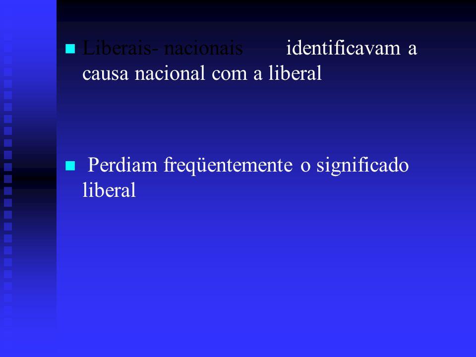 Liberais- nacionais identificavam a causa nacional com a liberal Perdiam freqüentemente o significado liberal