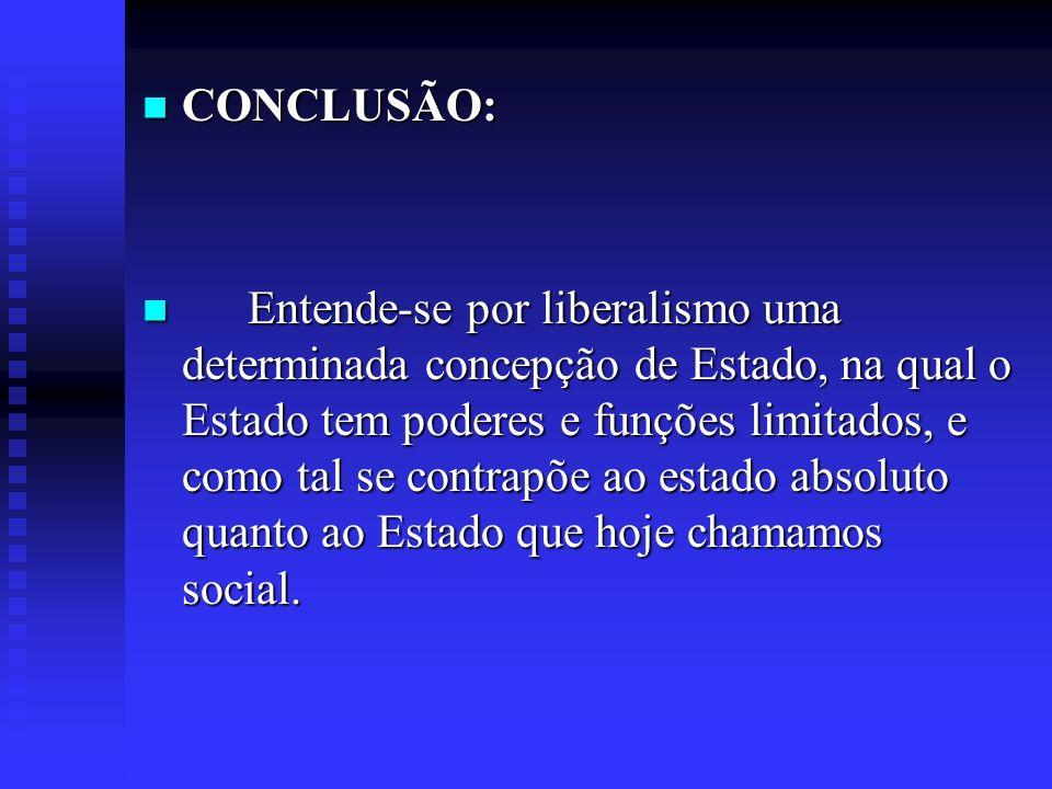 CONCLUSÃO: Entende-se por liberalismo uma determinada concepção de Estado, na qual o Estado tem poderes e funções limitados, e como tal se contrapõe a