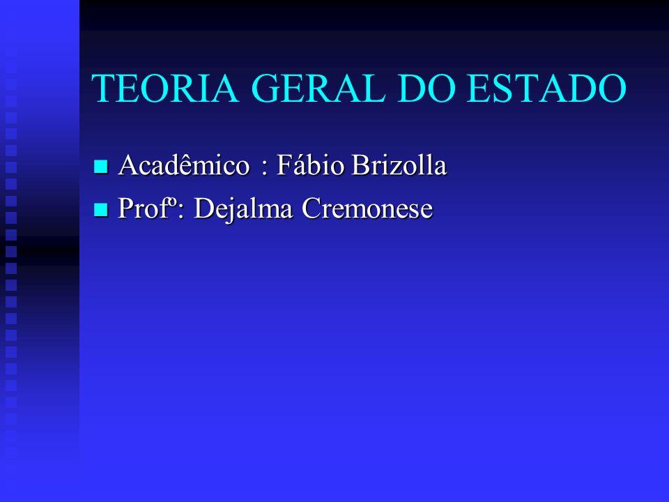 TEORIA GERAL DO ESTADO Acadêmico : Fábio Brizolla Acadêmico : Fábio Brizolla Profº: Dejalma Cremonese Profº: Dejalma Cremonese