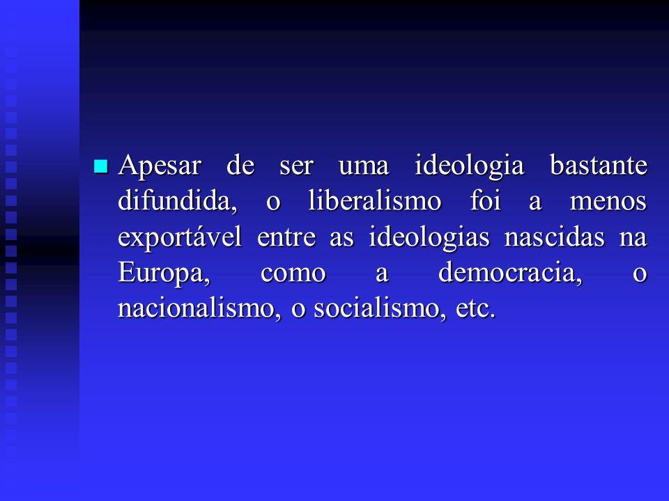 Apesar de ser uma ideologia bastante difundida, o liberalismo foi a menos exportável entre as ideologias nascidas na Europa, como a democracia, o naci