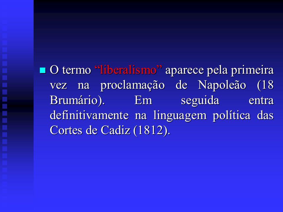 O termo liberalismo aparece pela primeira vez na proclamação de Napoleão (18 Brumário). Em seguida entra definitivamente na linguagem política das Cor