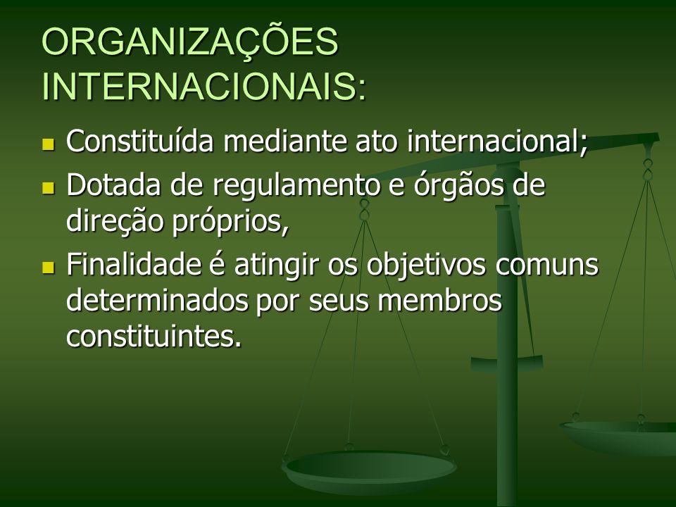 ORGANIZAÇÕES INTERNACIONAIS: Constituída mediante ato internacional; Constituída mediante ato internacional; Dotada de regulamento e órgãos de direção
