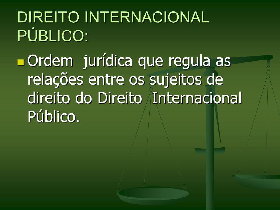 DIREITO INTERNACIONAL PÚBLICO: Ordem jurídica que regula as relações entre os sujeitos de direito do Direito Internacional Público. Ordem jurídica que