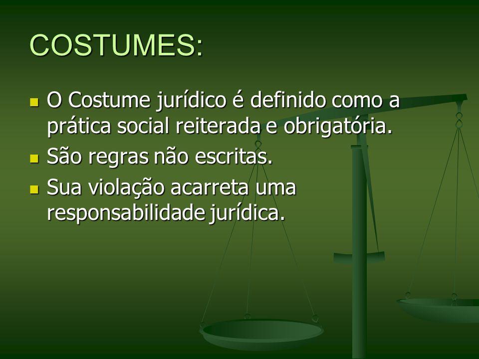 COSTUMES: O Costume jurídico é definido como a prática social reiterada e obrigatória. São regras não escritas. Sua violação acarreta uma responsabili