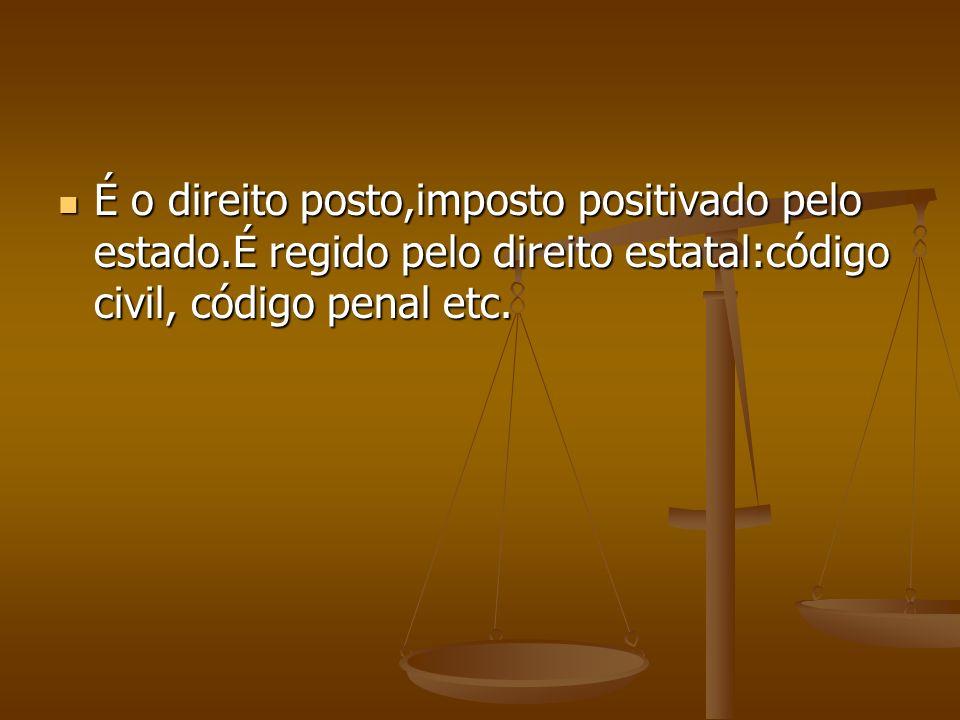 É o direito posto,imposto positivado pelo estado.É regido pelo direito estatal:código civil, código penal etc. É o direito posto,imposto positivado pe