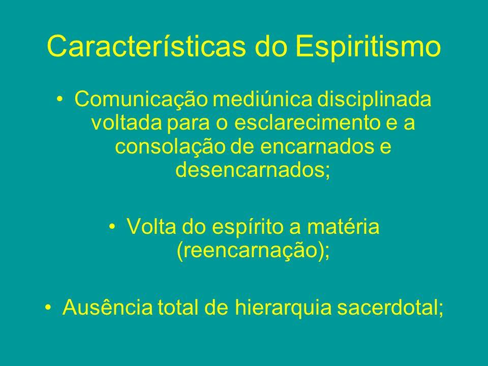 Características do Espiritismo Comunicação mediúnica disciplinada voltada para o esclarecimento e a consolação de encarnados e desencarnados; Volta do