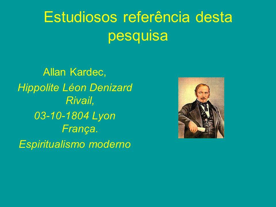 Estudiosos referência desta pesquisa Allan Kardec, Hippolite Léon Denizard Rivail, 03-10-1804 Lyon França. Espiritualismo moderno