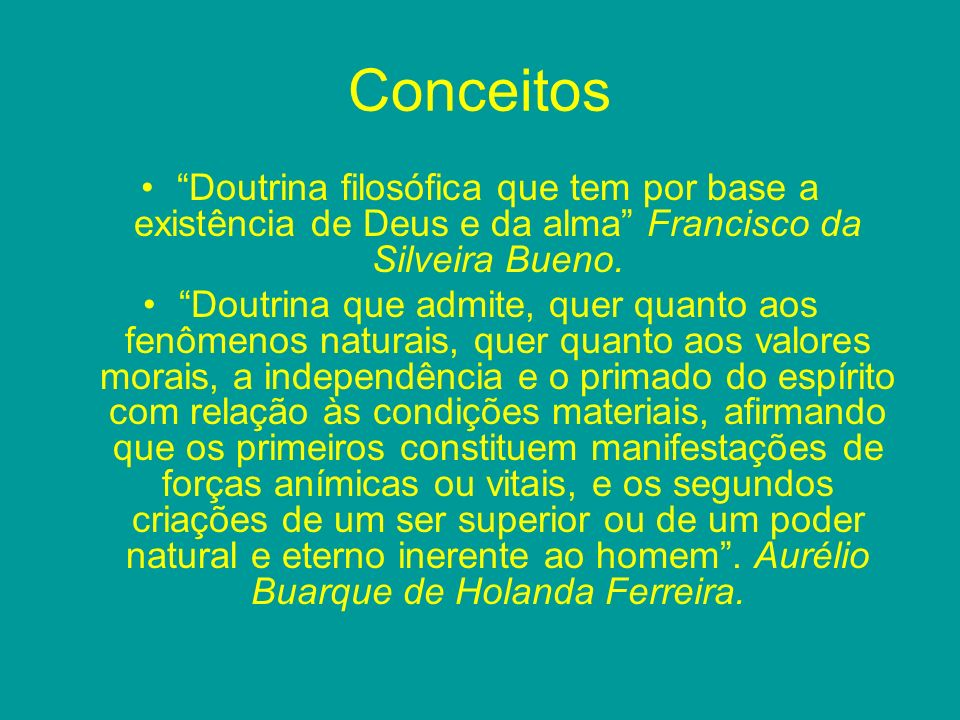 Conceitos Doutrina filosófica que tem por base a existência de Deus e da alma Francisco da Silveira Bueno. Doutrina que admite, quer quanto aos fenôme