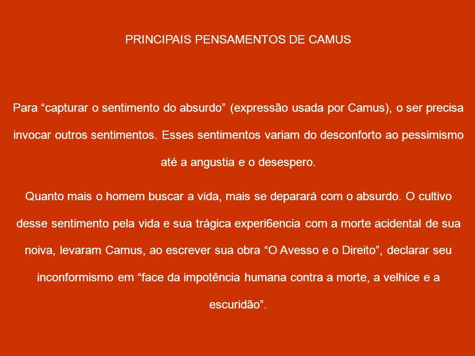 PRINCIPAIS PENSAMENTOS DE CAMUS Para capturar o sentimento do absurdo (expressão usada por Camus), o ser precisa invocar outros sentimentos. Esses sen