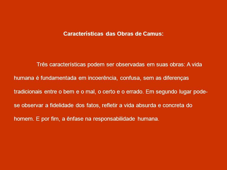 Características das Obras de Camus: Três características podem ser observadas em suas obras: A vida humana é fundamentada em incoerência, confusa, sem