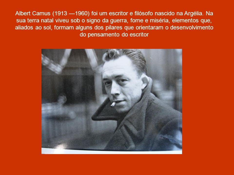 Albert Camus (1913 1960) foi um escritor e filósofo nascido na Argélia. Na sua terra natal viveu sob o signo da guerra, fome e miséria, elementos que,
