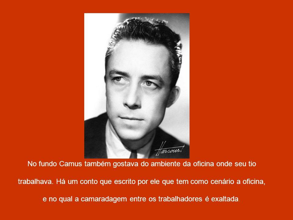 No fundo Camus também gostava do ambiente da oficina onde seu tio trabalhava. Há um conto que escrito por ele que tem como cenário a oficina, e no qua