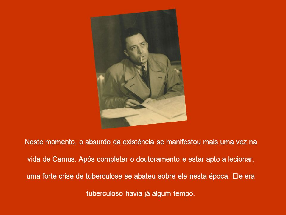 Neste momento, o absurdo da existência se manifestou mais uma vez na vida de Camus. Após completar o doutoramento e estar apto a lecionar, uma forte c