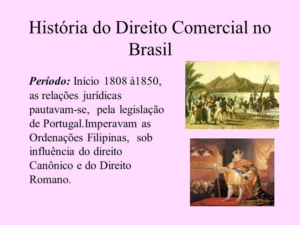 História do Direito Comercial no Brasil Período: Início 1808 à1850, as relações jurídicas pautavam-se, pela legislação de Portugal.Imperavam as Ordena