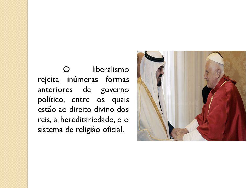 O liberalismo rejeita inúmeras formas anteriores de governo político, entre os quais estão ao direito divino dos reis, a hereditariedade, e o sistema