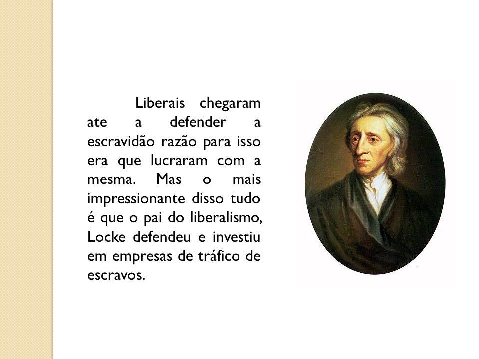 Liberais chegaram ate a defender a escravidão razão para isso era que lucraram com a mesma. Mas o mais impressionante disso tudo é que o pai do libera