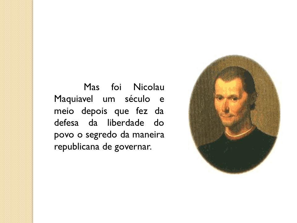 Mas foi Nicolau Maquiavel um século e meio depois que fez da defesa da liberdade do povo o segredo da maneira republicana de governar.