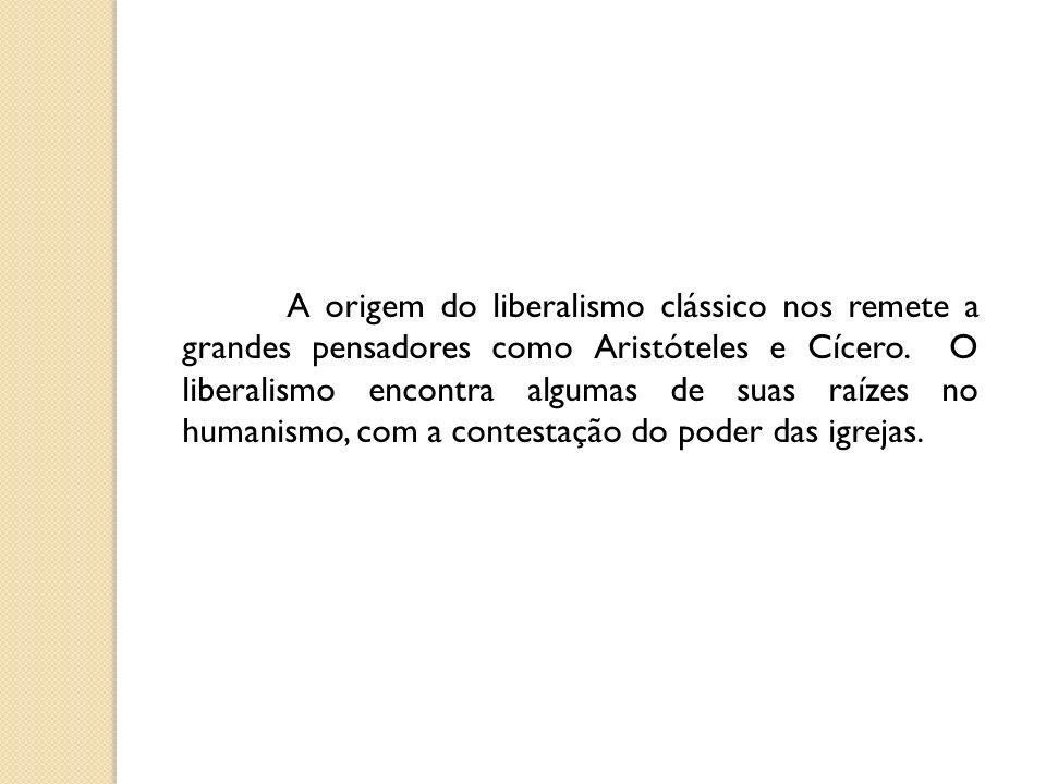 A origem do liberalismo clássico nos remete a grandes pensadores como Aristóteles e Cícero. O liberalismo encontra algumas de suas raízes no humanismo