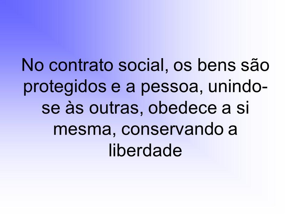 No contrato social, os bens são protegidos e a pessoa, unindo- se às outras, obedece a si mesma, conservando a liberdade