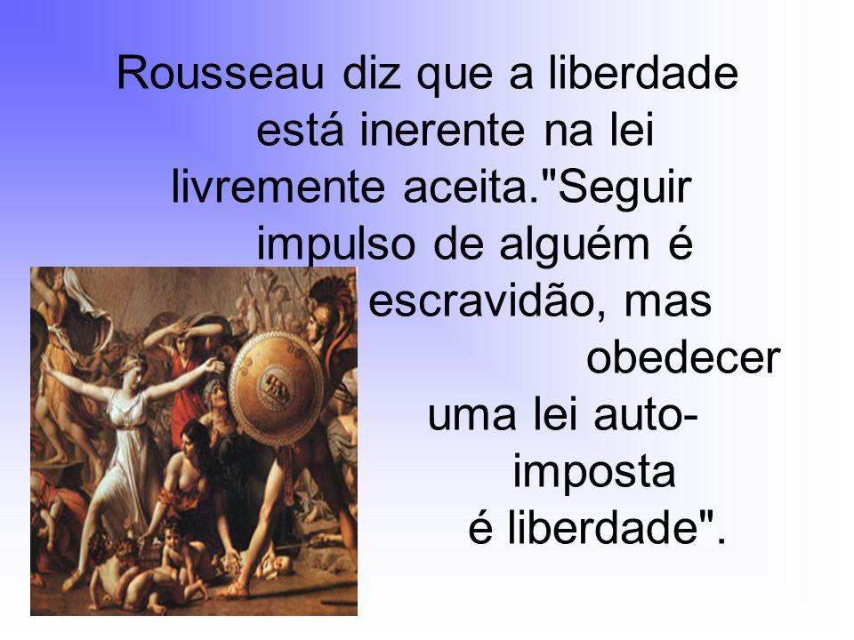 Rousseau diz que a liberdade está inerente na lei livremente aceita.