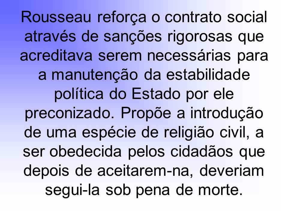 Rousseau reforça o contrato social através de sanções rigorosas que acreditava serem necessárias para a manutenção da estabilidade política do Estado