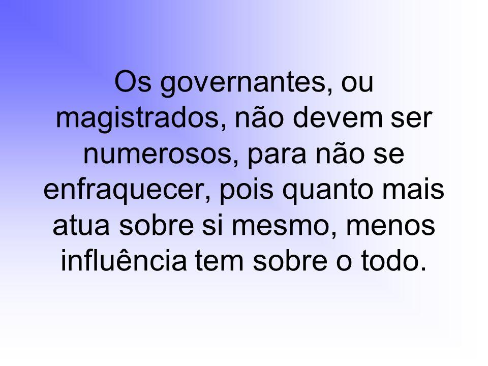 Os governantes, ou magistrados, não devem ser numerosos, para não se enfraquecer, pois quanto mais atua sobre si mesmo, menos influência tem sobre o t