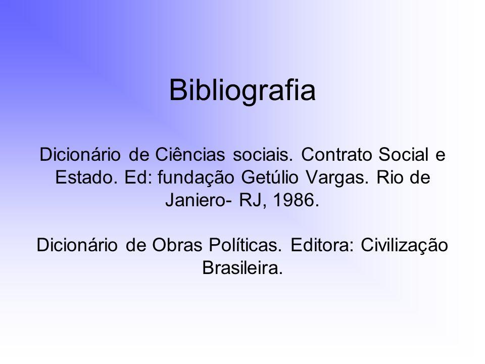 Bibliografia Dicionário de Ciências sociais. Contrato Social e Estado. Ed: fundação Getúlio Vargas. Rio de Janiero- RJ, 1986. Dicionário de Obras Polí