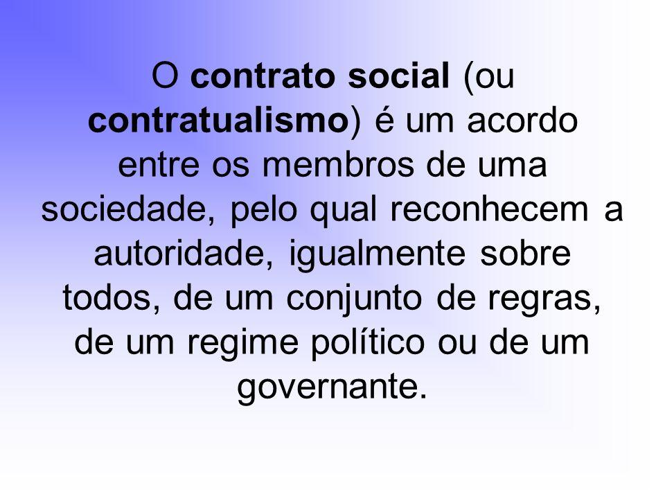 O contrato social (ou contratualismo) é um acordo entre os membros de uma sociedade, pelo qual reconhecem a autoridade, igualmente sobre todos, de um
