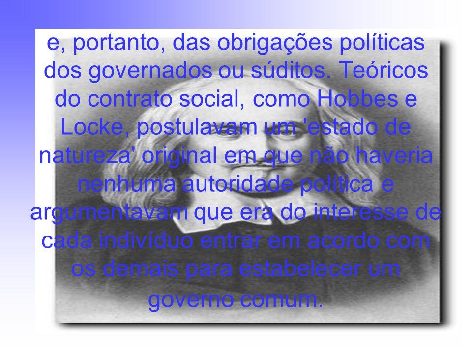 e, portanto, das obrigações políticas dos governados ou súditos. Teóricos do contrato social, como Hobbes e Locke, postulavam um 'estado de natureza'