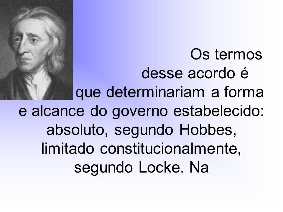 Os termos desse acordo é que determinariam a forma e alcance do governo estabelecido: absoluto, segundo Hobbes, limitado constitucionalmente, segundo