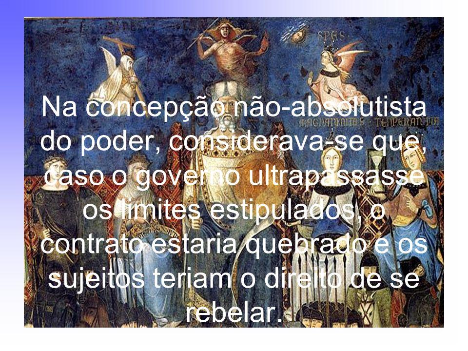 Na concepção não-absolutista do poder, considerava-se que, caso o governo ultrapassasse os limites estipulados, o contrato estaria quebrado e os sujei