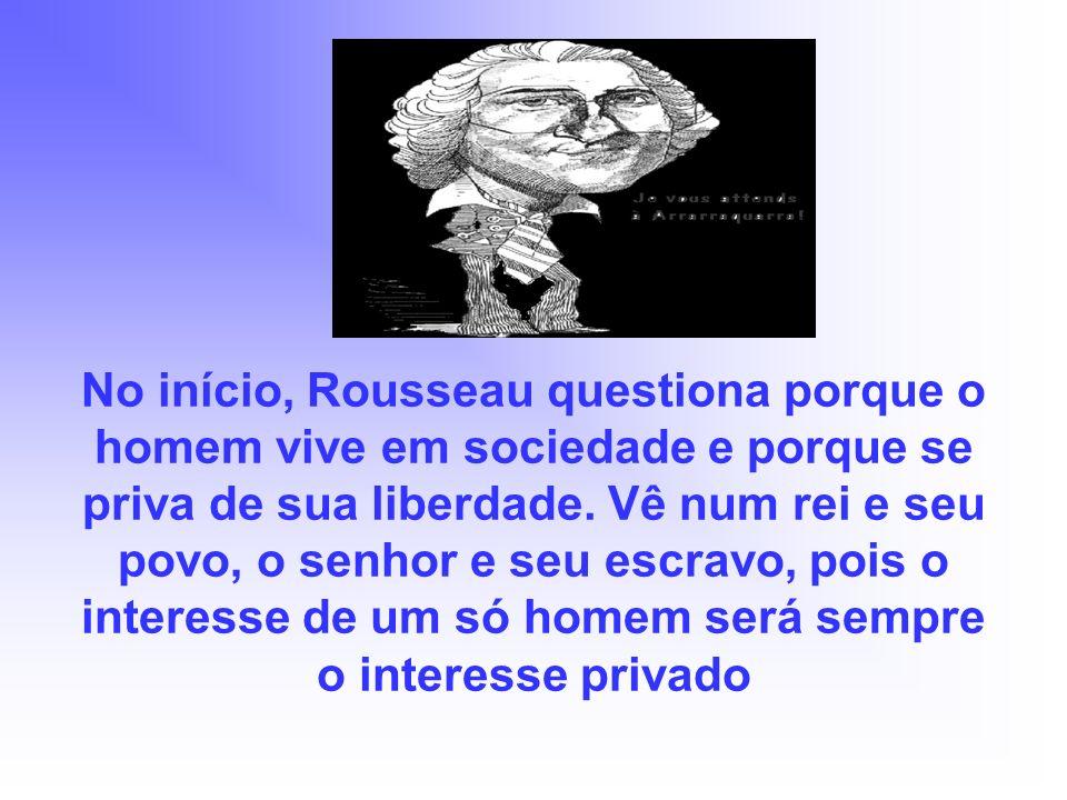 No início, Rousseau questiona porque o homem vive em sociedade e porque se priva de sua liberdade. Vê num rei e seu povo, o senhor e seu escravo, pois