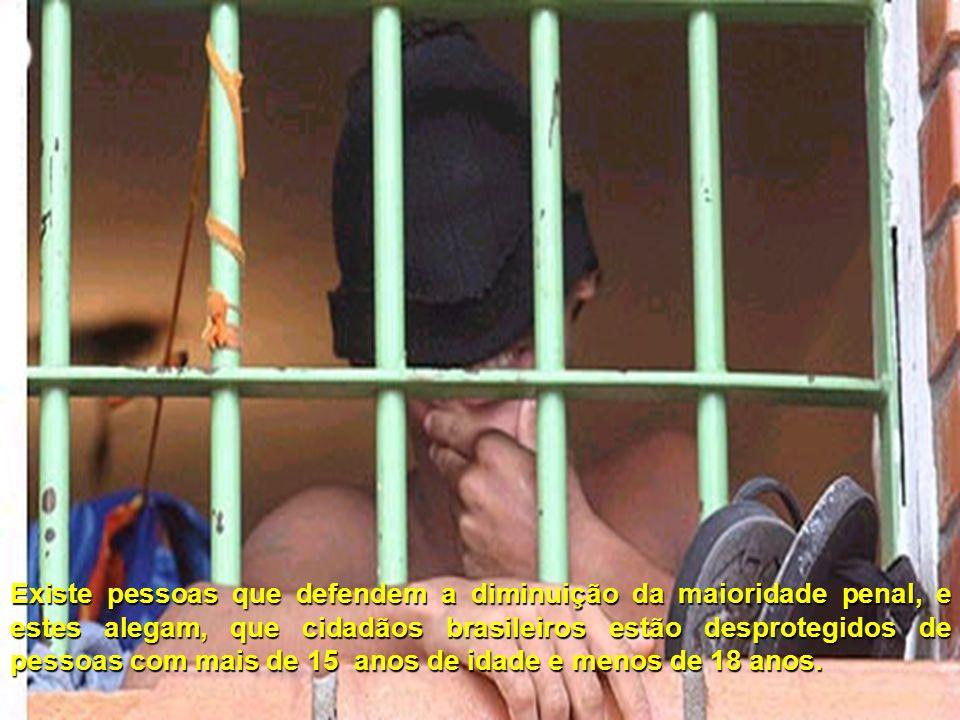 Existe pessoas que defendem a diminuição da maioridade penal, e estes alegam, que cidadãos brasileiros estão desprotegidos de pessoas com mais de 15 a