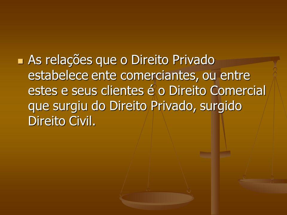 As relações que o Direito Privado estabelece ente comerciantes, ou entre estes e seus clientes é o Direito Comercial que surgiu do Direito Privado, surgido Direito Civil.