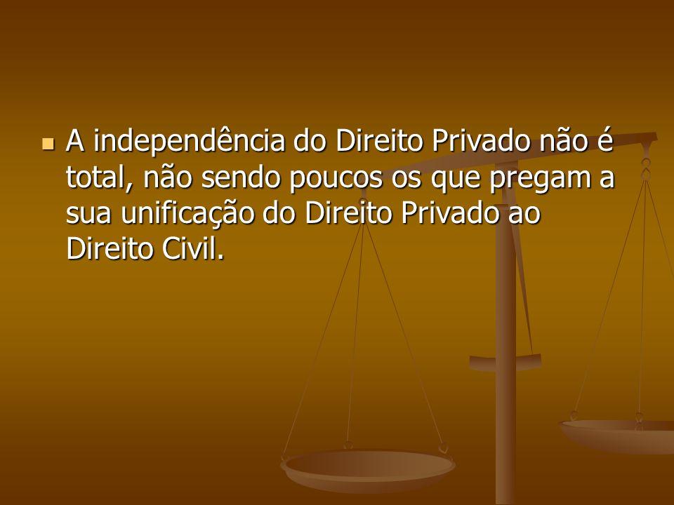 A independência do Direito Privado não é total, não sendo poucos os que pregam a sua unificação do Direito Privado ao Direito Civil.