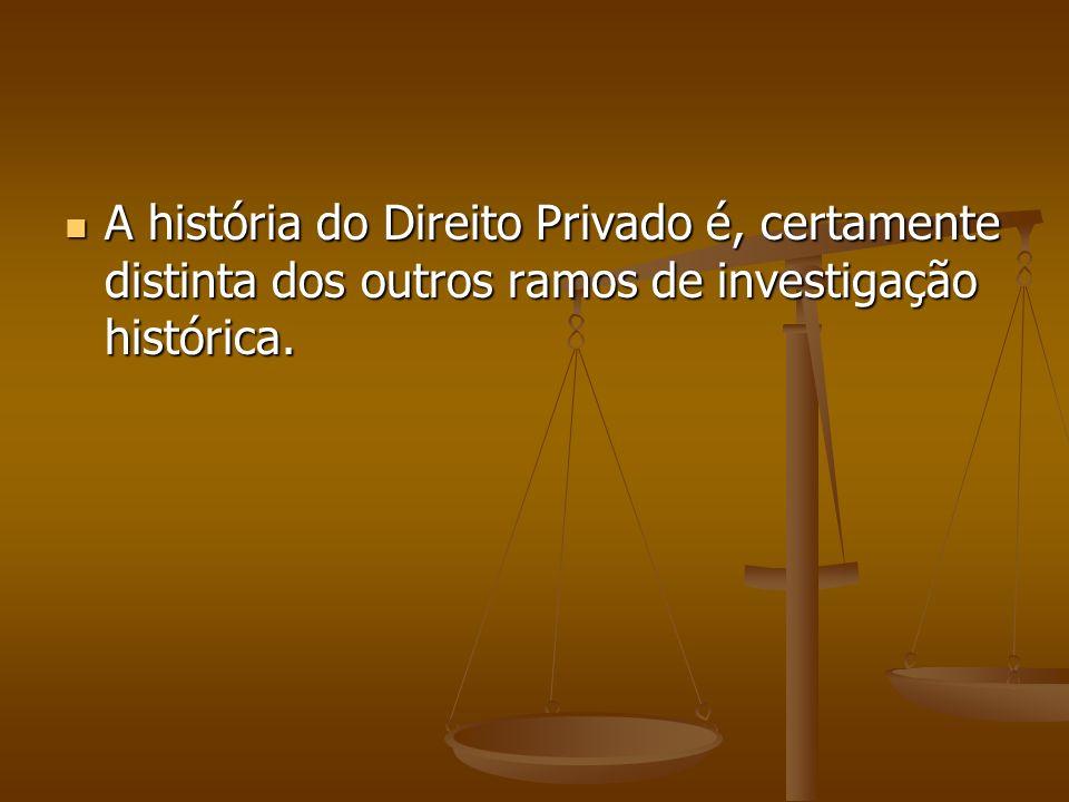 A história do Direito Privado é, certamente distinta dos outros ramos de investigação histórica.