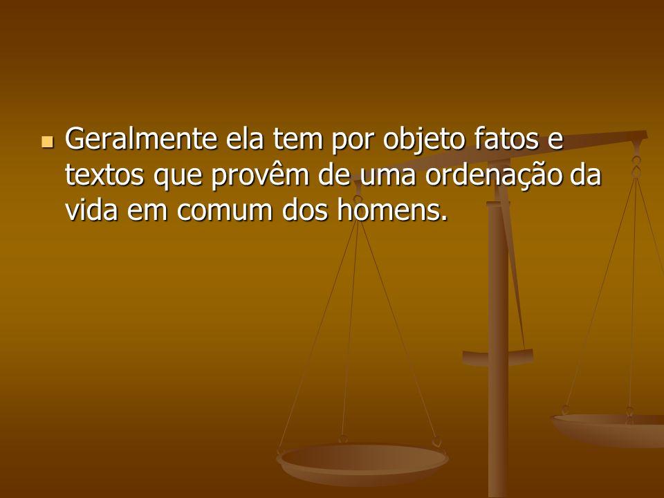 Geralmente ela tem por objeto fatos e textos que provêm de uma ordenação da vida em comum dos homens.