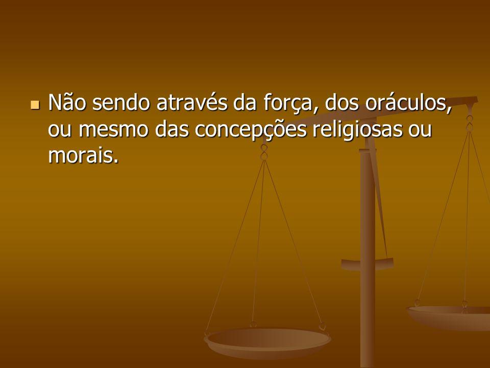 Não sendo através da força, dos oráculos, ou mesmo das concepções religiosas ou morais.