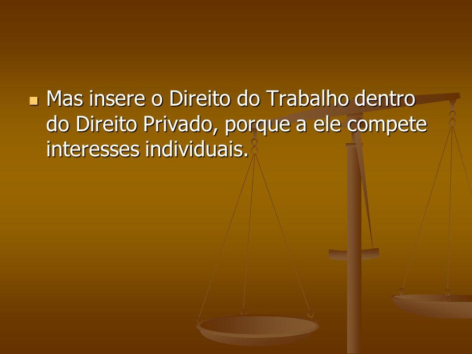 Mas insere o Direito do Trabalho dentro do Direito Privado, porque a ele compete interesses individuais.