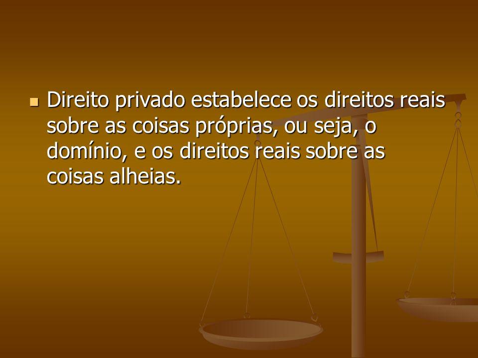 Direito privado estabelece os direitos reais sobre as coisas próprias, ou seja, o domínio, e os direitos reais sobre as coisas alheias.