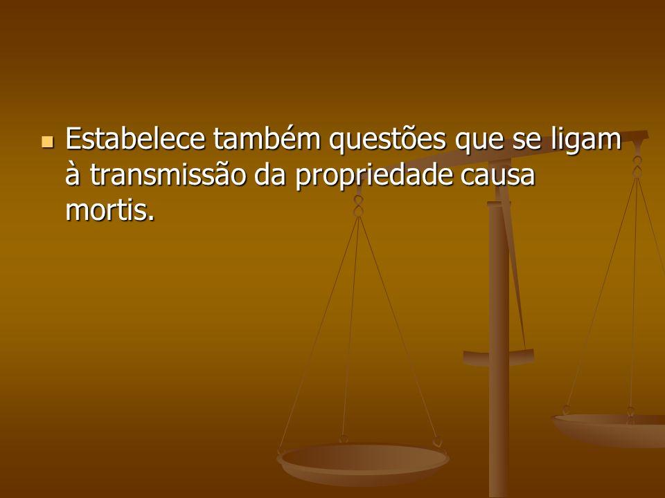 Estabelece também questões que se ligam à transmissão da propriedade causa mortis.