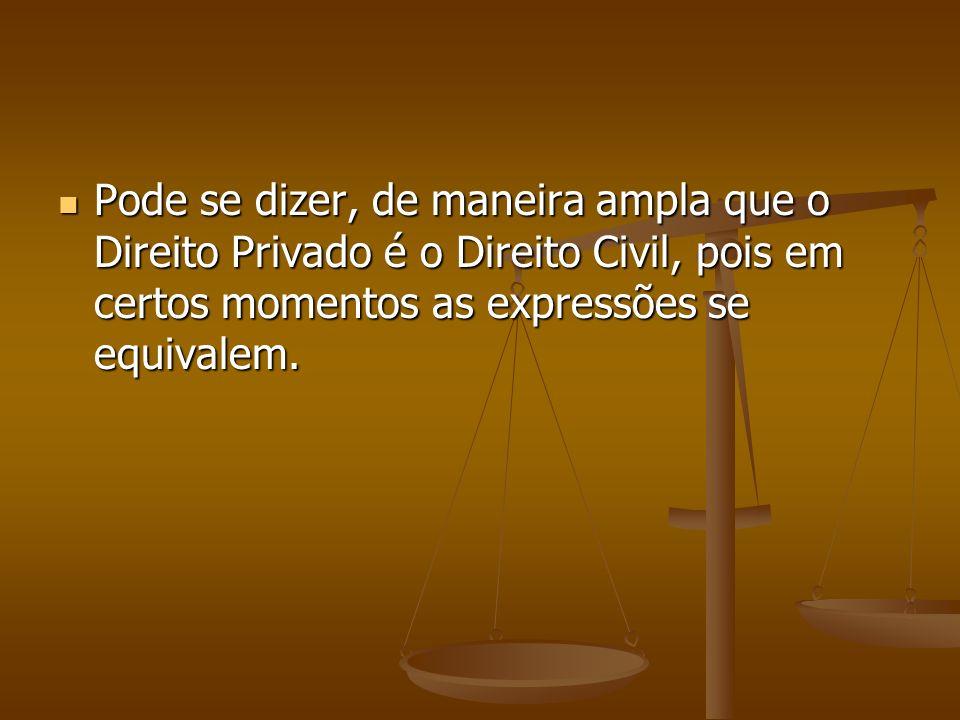 Pode se dizer, de maneira ampla que o Direito Privado é o Direito Civil, pois em certos momentos as expressões se equivalem.