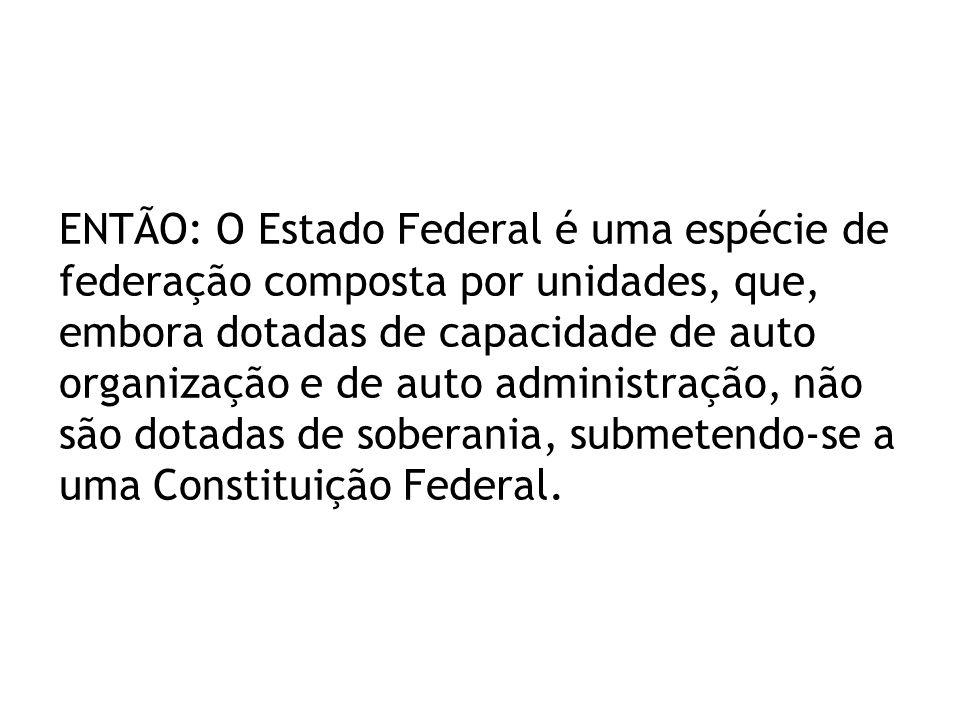 ENTÃO: O Estado Federal é uma espécie de federação composta por unidades, que, embora dotadas de capacidade de auto organização e de auto administraçã