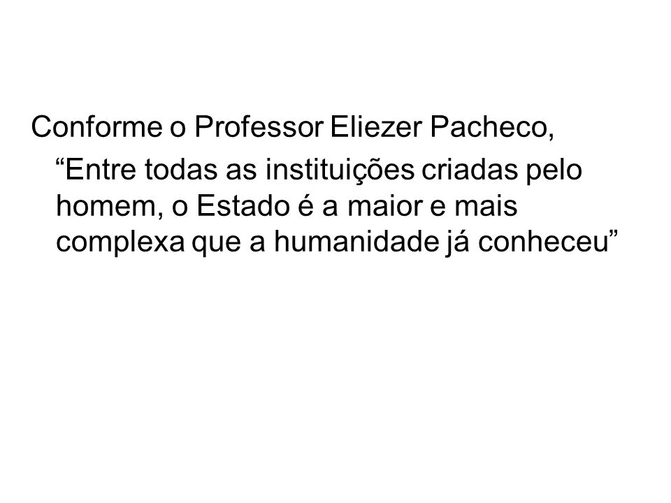 Conforme o Professor Eliezer Pacheco, Entre todas as instituições criadas pelo homem, o Estado é a maior e mais complexa que a humanidade já conheceu