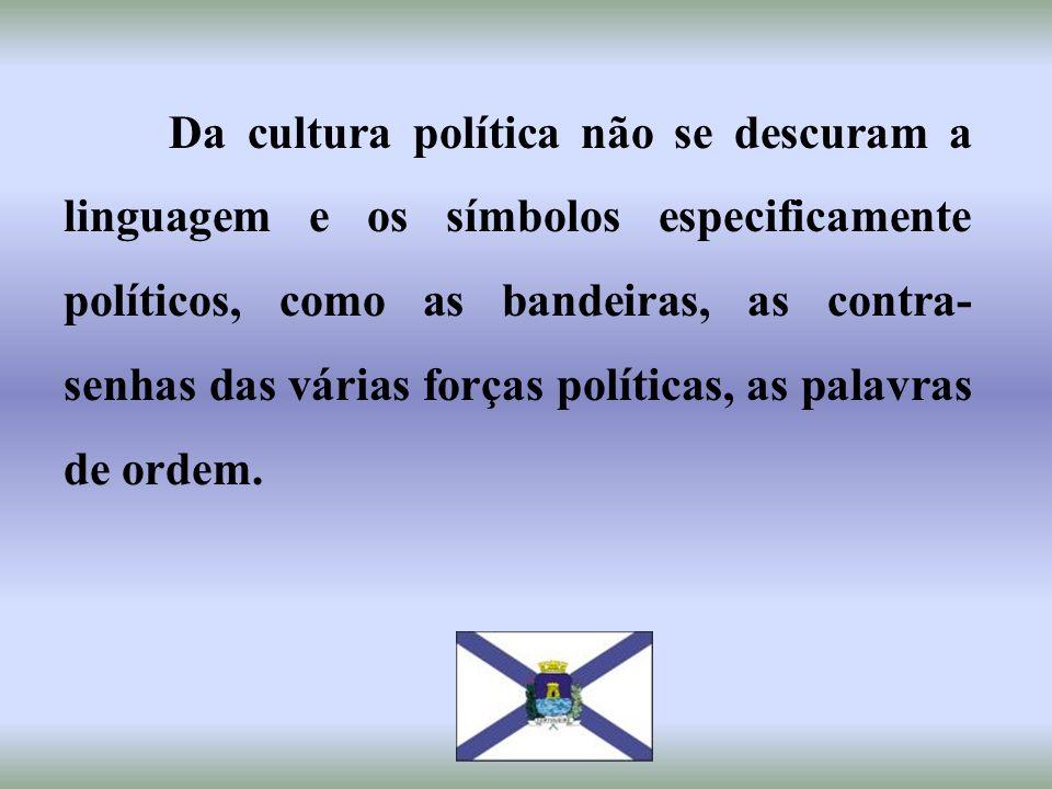 Da cultura política não se descuram a linguagem e os símbolos especificamente políticos, como as bandeiras, as contra- senhas das várias forças políti