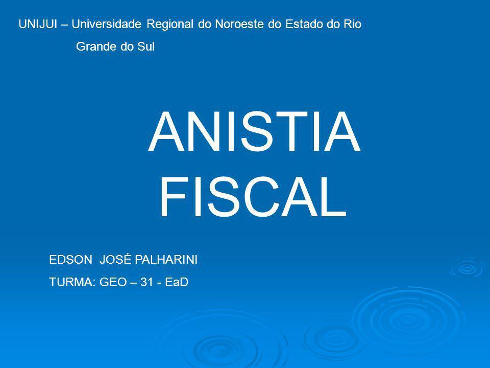UNIJUI – Universidade Regional do Noroeste do Estado do Rio Grande do Sul ANISTIA FISCAL EDSON JOSÉ PALHARINI TURMA: GEO – 31 - EaD